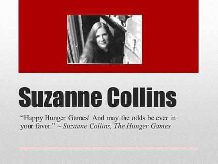 "Suzanne Collins ""Happy Hunger Games! And may the odds be ever in your favor."" ~ Suzanne Collins, The Hunger Games."