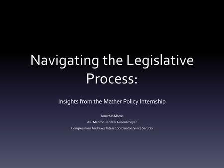 Navigating the Legislative Process: Insights from the Mather Policy Internship Jonathan Morris AIP Mentor: Jennifer Greenamoyer Congressman Andrews' Intern.
