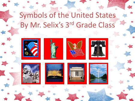 Symbols of the United States By Mr. Selix's 3 rd Grade Class.