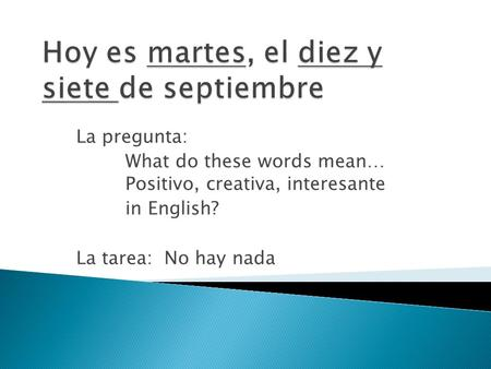 La pregunta: What do these words mean… Positivo, creativa, interesante in English? La tarea: No hay nada.