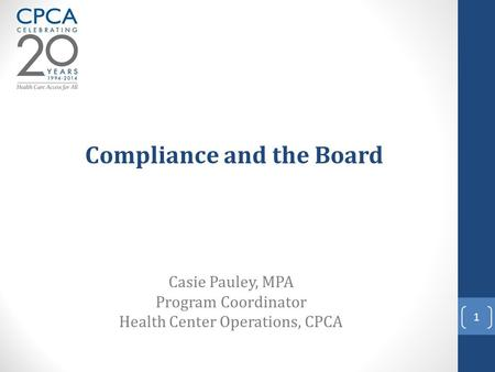 Compliance and the Board Casie Pauley, MPA Program Coordinator Health Center Operations, CPCA 1.