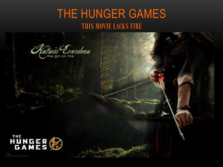 THE HUNGER GAMES THIS MOVIE LACKS FIRE. AT A GLANCE A story written in the first person through the eyes of a sixteen-year-old year old girl named Katniss.