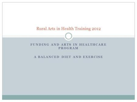 FUNDING AND ARTS IN HEALTHCARE PROGRAM A BALANCED DIET AND EXERCISE Rural Arts in Health Training 2012.