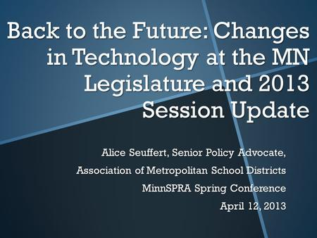 Back to the Future: Changes in Technology at the MN Legislature and 2013 Session Update Alice Seuffert, Senior Policy Advocate, Association of Metropolitan.