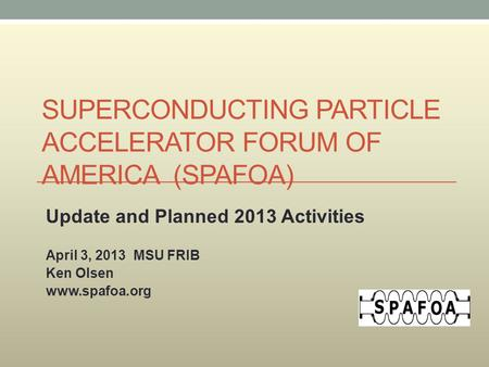 SUPERCONDUCTING PARTICLE ACCELERATOR FORUM OF AMERICA (SPAFOA) Update and Planned 2013 Activities April 3, 2013 MSU FRIB Ken Olsen www.spafoa.org.