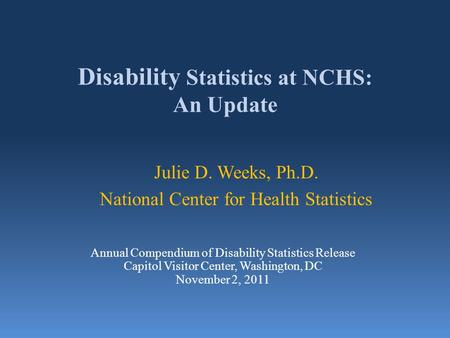 Disability Statistics at NCHS: An Update Julie D. Weeks, Ph.D. National Center for Health Statistics Annual Compendium of Disability Statistics Release.