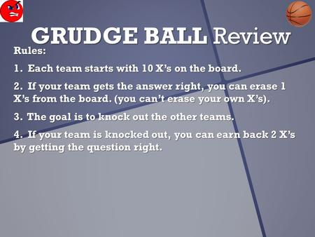 GRUDGE BALL Review Rules: 1. Each team starts with 10 X's on the board. 2. If your team gets the answer right, you can erase 1 X's from the board. (you.