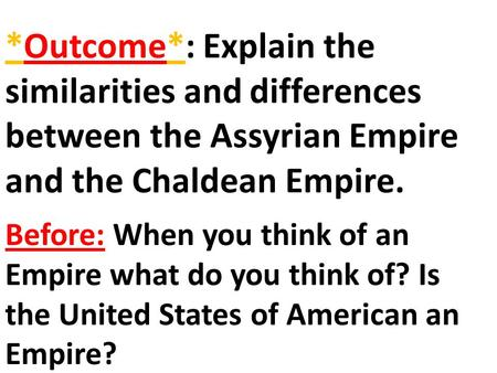 *Outcome*: Explain the similarities and differences between the Assyrian Empire and the Chaldean Empire. Before: When you think of an Empire what do you.