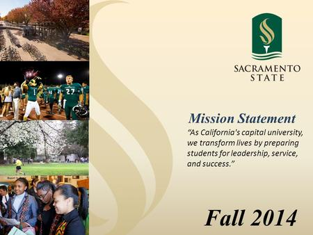 "Fall 2014 ""As California's capital university, we transform lives by preparing students for leadership, service, and success."" Mission Statement."