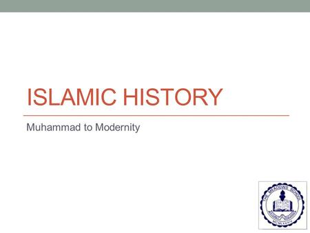ISLAMIC HISTORY Muhammad to Modernity. Chronology of Early Caliphs Muhammad: 570 to 632 Abu Bakr – 632 to 634 1 st caliph & Muhammad's father-in-law Elected.