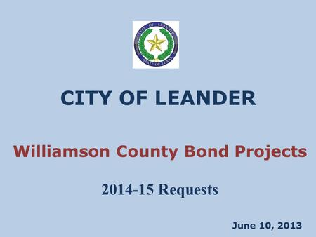 CITY OF LEANDER June 10, 2013 Williamson County Bond Projects 2014-15 Requests.