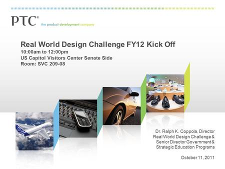 Real World Design Challenge FY12 Kick Off 10:00am to 12:00pm US Capitol Visitors Center Senate Side Room: SVC 209-08 Dr. Ralph K. Coppola, Director Real.