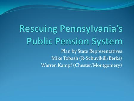 Plan by State Representatives Mike Tobash (R-Schuylkill/Berks) Warren Kampf (Chester/Montgomery)