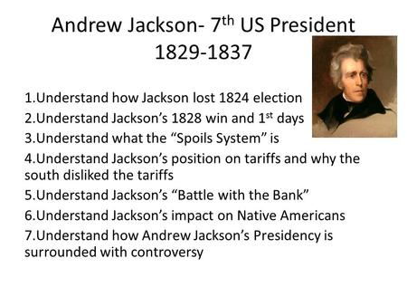 Andrew Jackson- 7 th US President 1829-1837 1.Understand how Jackson lost 1824 election 2.Understand Jackson's 1828 win and 1 st days 3.Understand what.