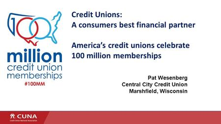 Credit Unions: A consumers best financial partner America's credit unions celebrate 100 million memberships Pat Wesenberg Central City Credit Union Marshfield,