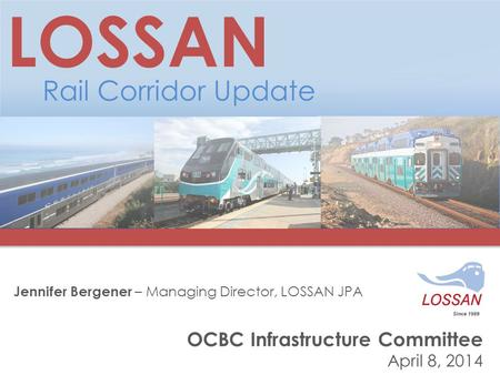 OCBC Infrastructure Committee April 8, 2014 LOSSAN Rail Corridor Update Jennifer Bergener – Managing Director, LOSSAN JPA.