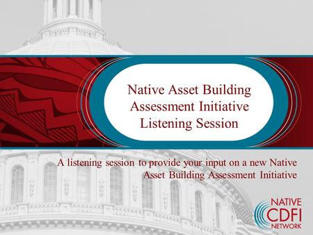 Native Asset Building Assessment Initiative Listening Session A listening session to provide your input on a new Native Asset Building Assessment Initiative.