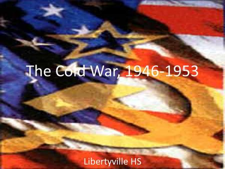 "The Cold War, 1946-1953 Libertyville HS. Cold War in Europe, 1948-53 Marshall Plan had ""saved"" Western Europe Contest shifted eastward – Greeks won their."