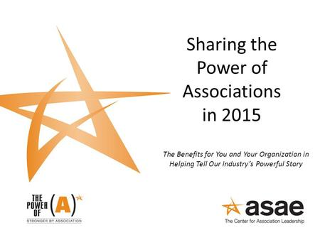 Sharing the Power of Associations in 2015 The Benefits for You and Your Organization in Helping Tell Our Industry's Powerful Story.
