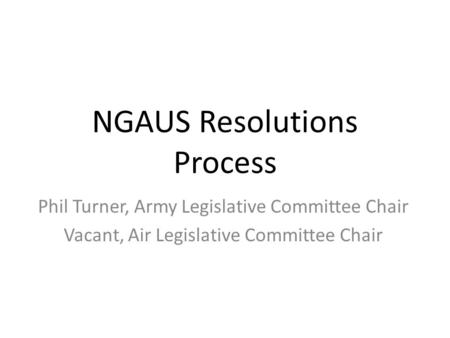 NGAUS Resolutions Process Phil Turner, Army Legislative Committee Chair Vacant, Air Legislative Committee Chair.