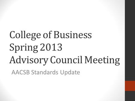 College of Business Spring 2013 Advisory Council Meeting AACSB Standards Update.