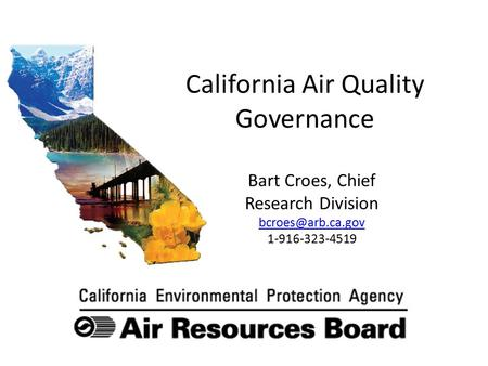 California Air Quality Governance Bart Croes, Chief Research Division 1-916-323-4519.