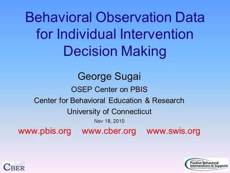 Behavioral Observation Data for Individual Intervention Decision Making George Sugai OSEP Center on PBIS Center for Behavioral Education & Research University.