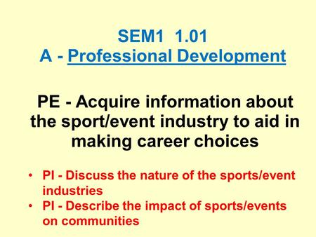 SEM1 1.01 A - Professional Development PE - Acquire information about the sport/event industry to aid in making career choices PI - Discuss the nature.