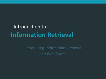 Introduction to Information Retrieval Introduction to Information Retrieval Introducing Information Retrieval and Web Search.