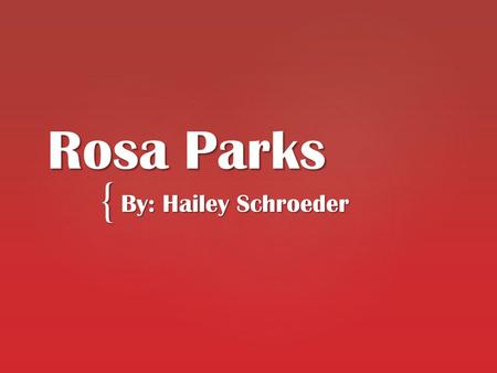 { Rosa Parks By: Hailey Schroeder.  Born: February 4,1913 in Tuskegee, Alabama  Died: October 24, 2005 at age 92 in Detroit  Attended high school at.