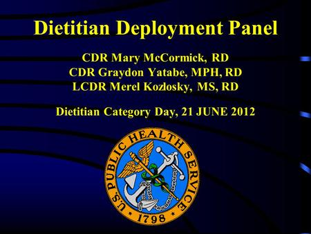 Dietitian Deployment Panel CDR Mary McCormick, RD CDR Graydon Yatabe, MPH, RD LCDR Merel Kozlosky, MS, RD Dietitian Category Day, 21 JUNE 2012.