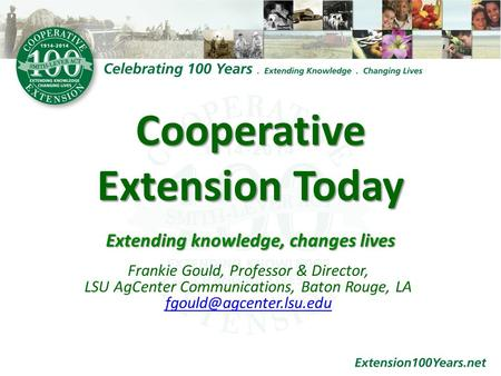 Cooperative Extension Today Extending knowledge, changes lives Extending knowledge, changes lives Frankie Gould, Professor & Director, LSU AgCenter Communications,