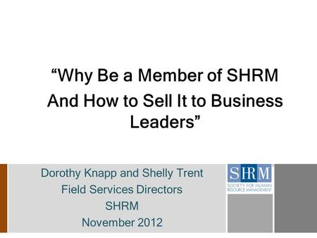 """Why Be a Member of SHRM And How to Sell It to Business Leaders"" Dorothy Knapp and Shelly Trent Field Services Directors SHRM November 2012."
