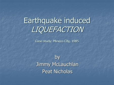 Earthquake induced LIQUEFACTION by Jimmy McLauchlan Peat Nicholas Case study: Mexico City, 1985.