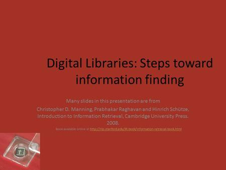 Digital Libraries: Steps toward information finding Many slides in this presentation are from Christopher D. Manning, Prabhakar Raghavan and Hinrich Schütze,