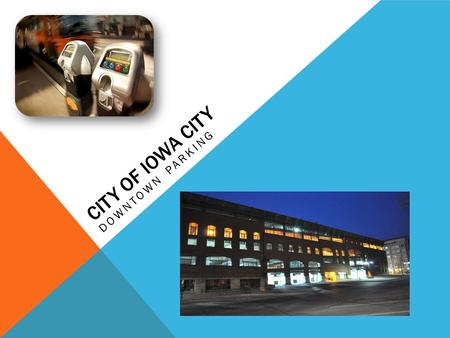 CITY OF IOWA CITY DOWNTOWN PARKING. GENERAL INFORMATION Presenters:Geoff Fruin – City Manager's Office Chris O'Brien – Transportation Services Sessions:Monday,