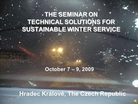THE SEMINAR ON TECHNICAL SOLUTIONS FOR SUSTAINABLE WINTER SERVICE Hradec Králové, The Czech Republic October 7 – 9, 2009.