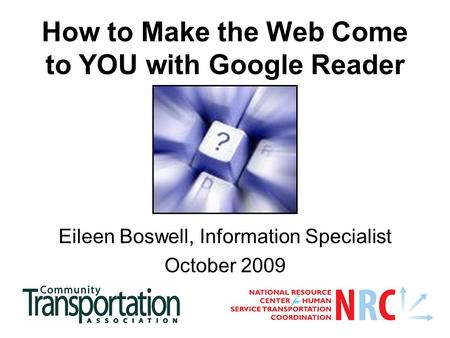 How to Make the Web Come to YOU with Google Reader Eileen Boswell, Information Specialist October 2009.