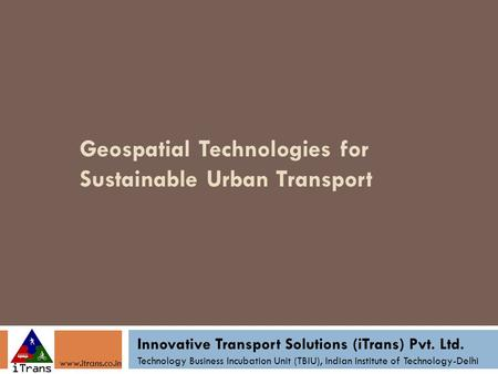 Geospatial Technologies for Sustainable Urban Transport Innovative Transport Solutions (iTrans) Pvt. Ltd. Technology Business Incubation Unit (TBIU), Indian.