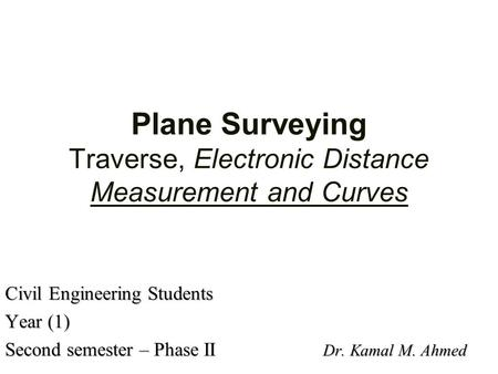 Plane Surveying Traverse, Electronic Distance Measurement and Curves Civil Engineering Students Year (1) Second semester – Phase II Dr. Kamal M. Ahmed.