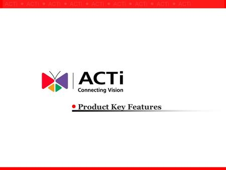 Confidential ! ACTi ● ACTi ● ACTi ● ACTi ● ACTi ● ACTi ● ACTi ● ACTi ● ACTi Product Key Features.