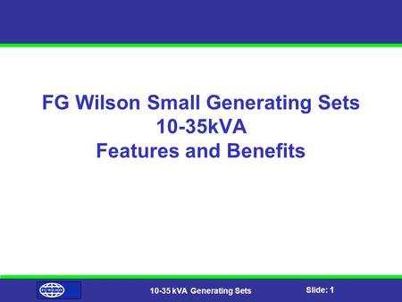 Slide: 1 10-35 kVA Generating Sets FG Wilson Small Generating Sets 10-35kVA Features and Benefits.