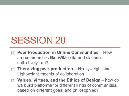SESSION 20 (1) Peer Production in Online Communities – How are communities like Wikipedia and slashdot collectively run? (2) Theorizing peer production.