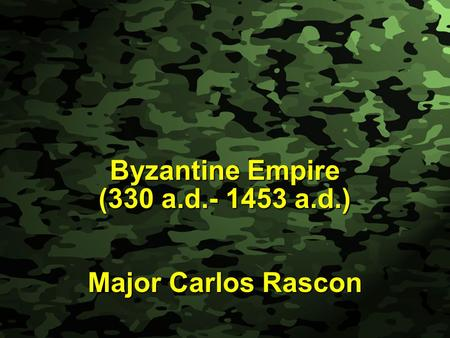 Slide 1 Byzantine Empire (330 a.d.- 1453 a.d.) Major Carlos Rascon.