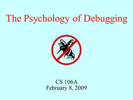 CS 106A February 8, 2009 The Psychology of Debugging.