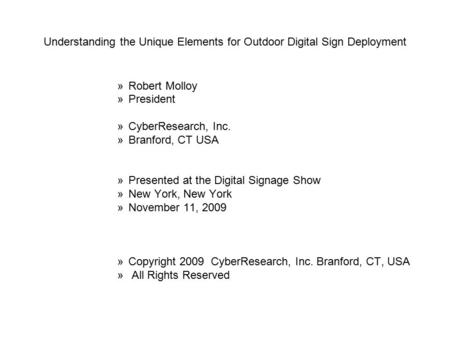 Understanding the Unique Elements for Outdoor Digital Sign Deployment »Robert Molloy »President »CyberResearch, Inc. »Branford, CT USA »Presented at the.