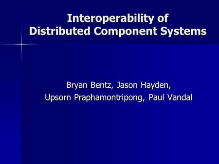 Interoperability of Distributed Component Systems Bryan Bentz, Jason Hayden, Upsorn Praphamontripong, Paul Vandal.