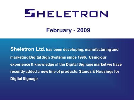 February - 2009 Sheletron Ltd. has been developing, manufacturing and marketing Digital Sign Systems since 1996. Using our experience & knowledge of the.