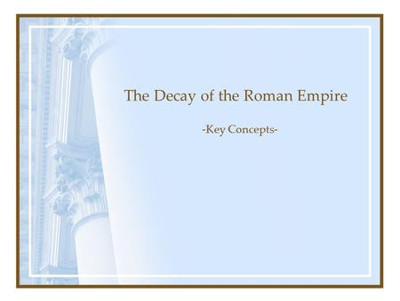 The Decay of the Roman Empire -Key Concepts-. I. The Tetrarchy (284-337 AD) Diocletian (284-305 AD) --Military Crisis --Economic Crisis Ruled like an.