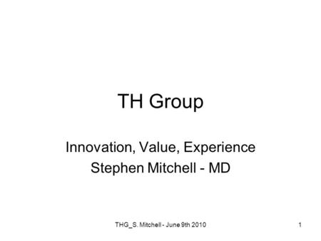 THG_S. Mitchell - June 9th 20101 TH Group Innovation, Value, Experience Stephen Mitchell - MD.